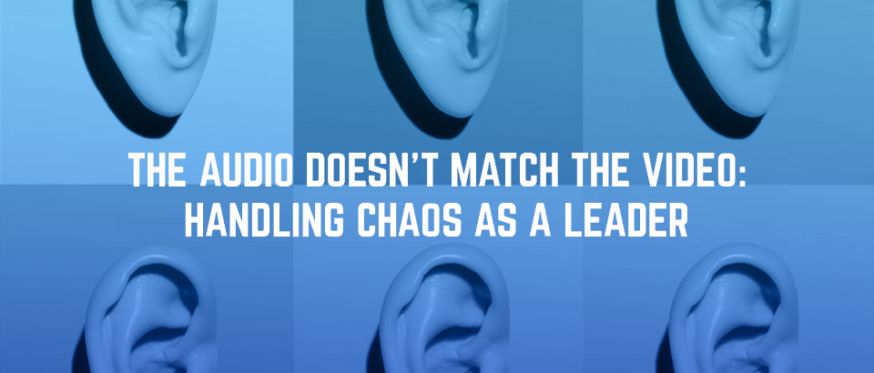 The Audio Doesn't Match The Video: Handling Chaos As A Leader