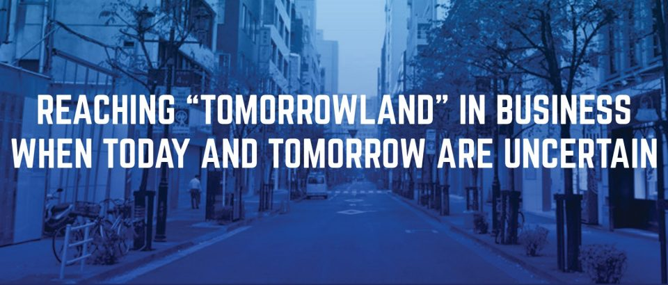 "Reaching ""Tomorrowland"" in Business When Today and Tomorrow are Uncertain"